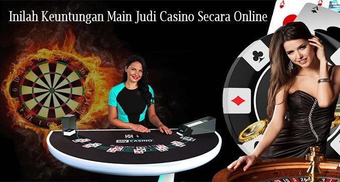Inilah Keuntungan Main Judi Casino Secara Online