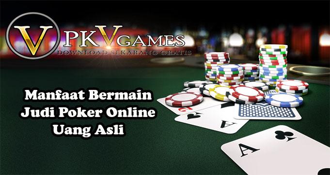 Manfaat Bermain Judi Poker Online Uang Asli