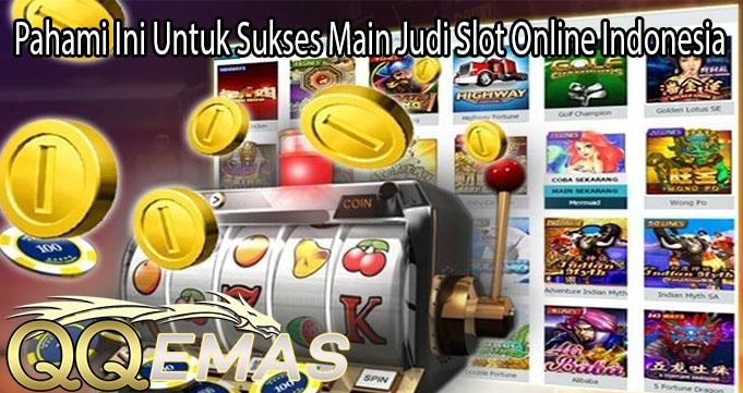 Pahami Ini Untuk Sukses Main Judi Slot Online Indonesia